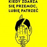 """Kuba Wojtaszczyk """"Kiedy zdarza się przemoc, lubię patrzeć"""" Projekt okładki: Leszek Pietrzak"""